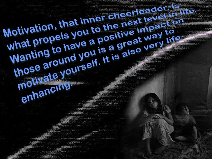 Motivation, that inner cheerleader, is what propels you to the next level in life. Wanting to have a positive impact on th...