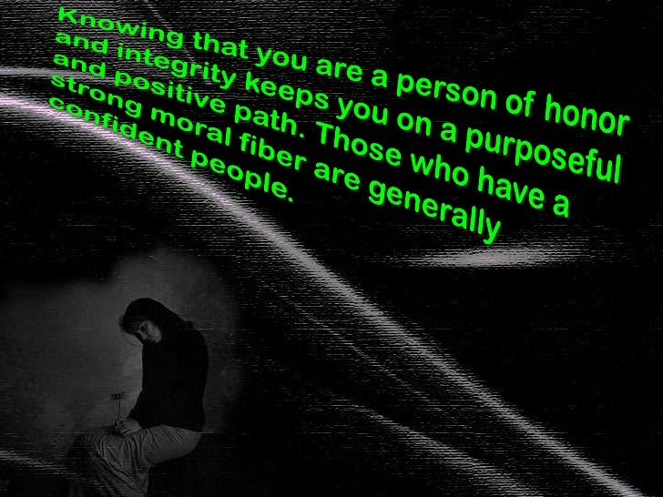 Knowing that you are a person of honor and integrity keeps you on a purposeful and positive path. Those who have a strong ...