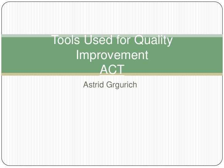 Tools Used for Quality    Improvement        ACT     Astrid Grgurich