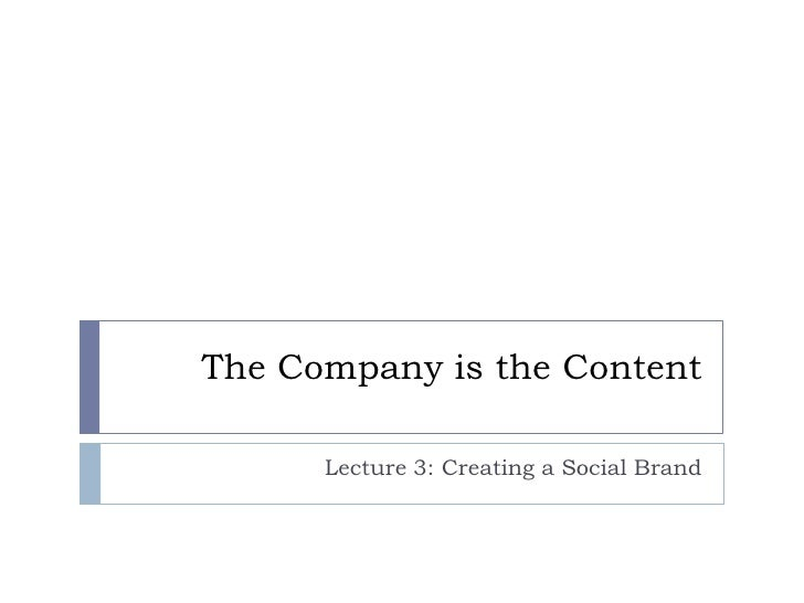 The Company is the Content      Lecture 3: Creating a Social Brand