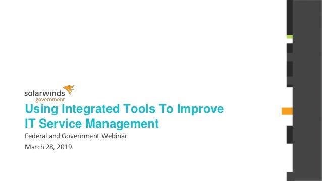 @solarwinds Using Integrated Tools To Improve IT Service Management Federal and Government Webinar March 28, 2019
