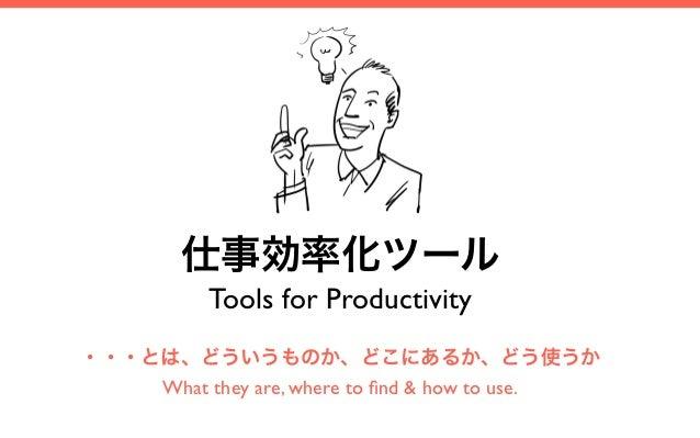 仕事効率化ツール           Tools for Productivity・・・とは、どういうものか、どこにあるか、どう使うか    What they are, where to find & how to use.