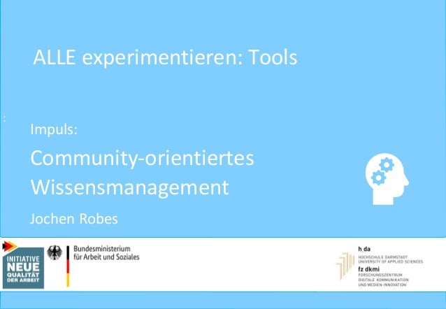 : ALLE experimentieren: Tools Impuls: Community-orientiertes Wissensmanagement Jochen Robes 1