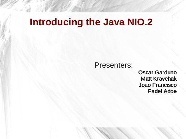 Introducing the Java NIO.2Presenters:Oscar GardunoOscar GardunoMatt KravchakMatt KravchakJoao FranciscoJoao FranciscoFadel...