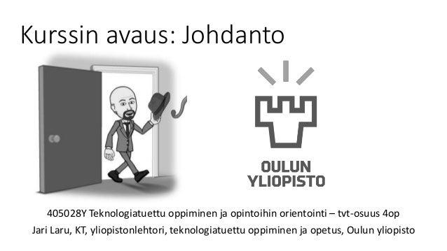 Kurssin avaus: Johdanto 405028Y Teknologiatuettu oppiminen ja opintoihin orientointi – tvt-osuus 4op Jari Laru, KT, yliopi...