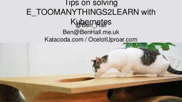 Tips on solving E_TOOMANYTHINGS2LEARN with Kubernetes@Ben_Hall Ben@BenHall.me.uk Katacoda.com / OcelotUproar.com