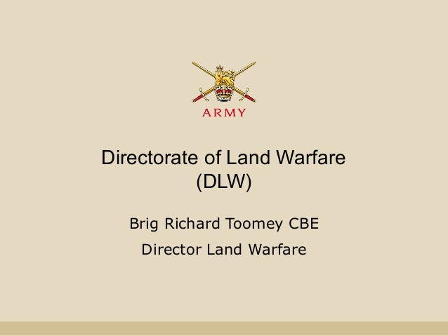 Directorate of Land Warfare (DLW) Brig Richard Toomey CBE Director Land Warfare