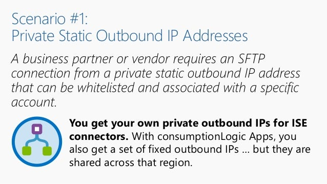 Scenario #1: Private Static Outbound IP Addresses You get your own private outbound IPs for ISE connectors. With consumpti...