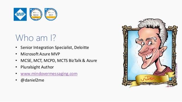 Who am I? • Senior Integration Specialist, Deloitte • Microsoft Azure MVP • MCSE, MCT, MCPD, MCTS BizTalk & Azure • Plural...