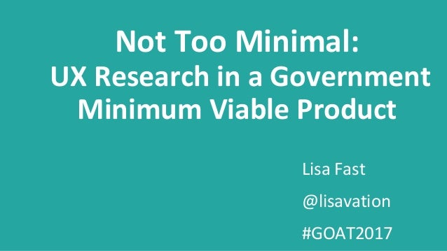 Lisa Fast @lisavation #GOAT2017 Not Too Minimal: UX Research in a Government Minimum Viable Product
