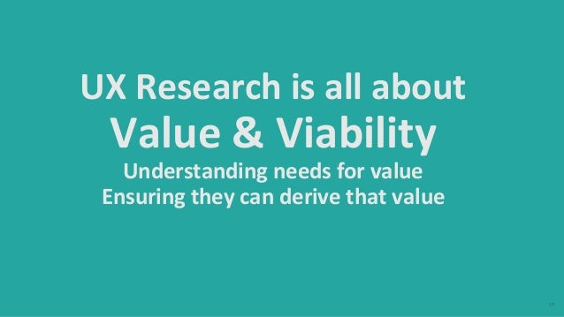 10 UX Research is all about Value & Viability Understanding needs for value Ensuring they can derive that value