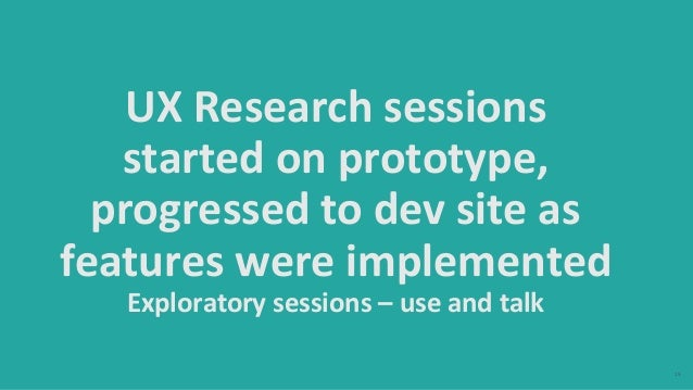 15 UX Research sessions started on prototype, progressed to dev site as features were implemented Exploratory sessions – u...