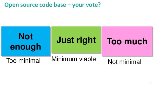 39 Open source code base – your vote? Too much Too minimal Just right Minimum viable Not enough Not minimal