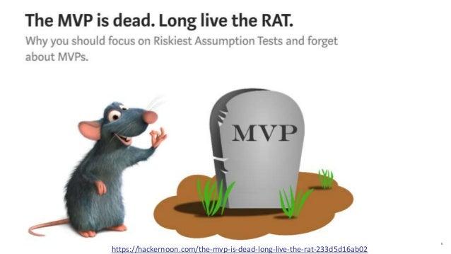 6 https://hackernoon.com/the-mvp-is-dead-long-live-the-rat-233d5d16ab02