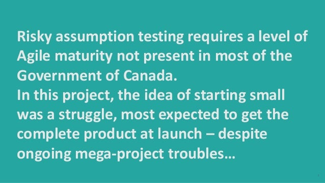 7 Risky assumption testing requires a level of Agile maturity not present in most of the Government of Canada. In this pro...