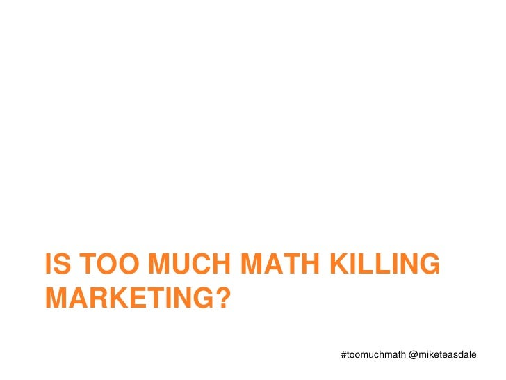 Is too much math killing marketing?<br />#toomuchmath @miketeasdale<br />