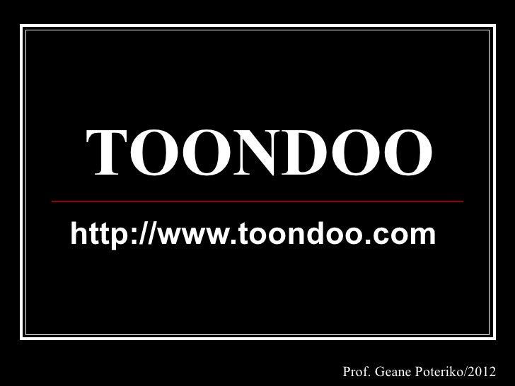 TOONDOOhttp://www.toondoo.com                Prof. Geane Poteriko/2012