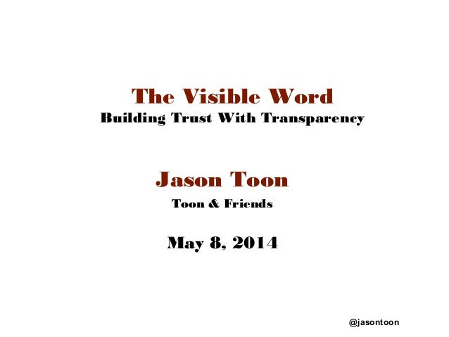 @jasontoon The Visible Word Building Trust With Transparency Jason Toon Toon & Friends May 8, 2014