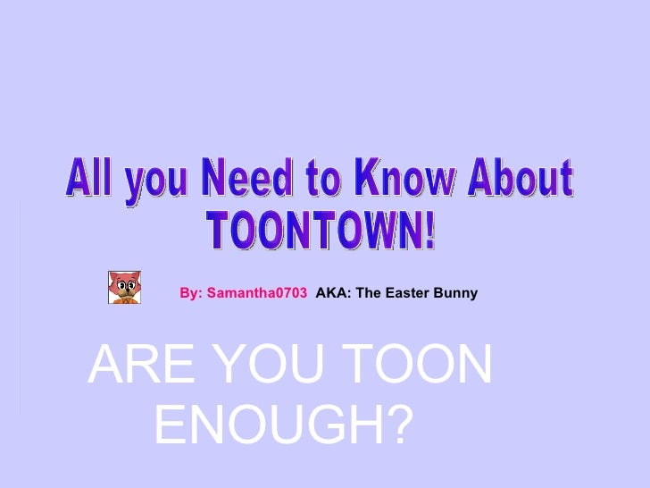 All you Need to Know About  TOONTOWN! By: Samantha0703  AKA: The Easter Bunny ARE YOU TOON  ENOUGH?