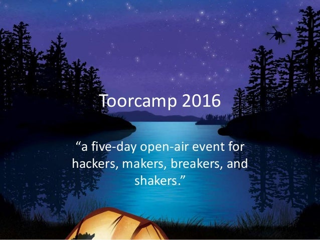 """Toorcamp 2016 """"a five-day open-air event for hackers, makers, breakers, and shakers."""""""