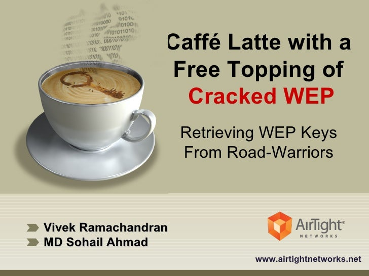Vivek Ramachandran MD Sohail Ahmad www.airtightnetworks.net Caffé Latte with a  Free Topping of  Cracked WEP Retrieving WE...