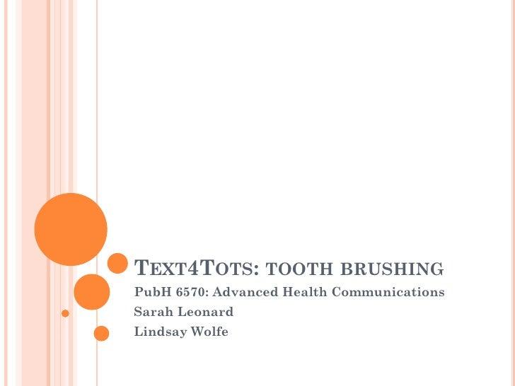 TEXT4TOTS: TOOTH BRUSHINGPubH 6570: Advanced Health CommunicationsSarah LeonardLindsay Wolfe