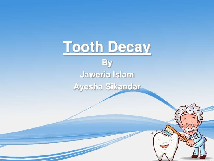Tooth Decay       By  Jaweria Islam Ayesha Sikandar