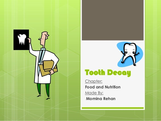 Tooth Decay Chapter: Food and Nutrition Made By: Momina Rehan