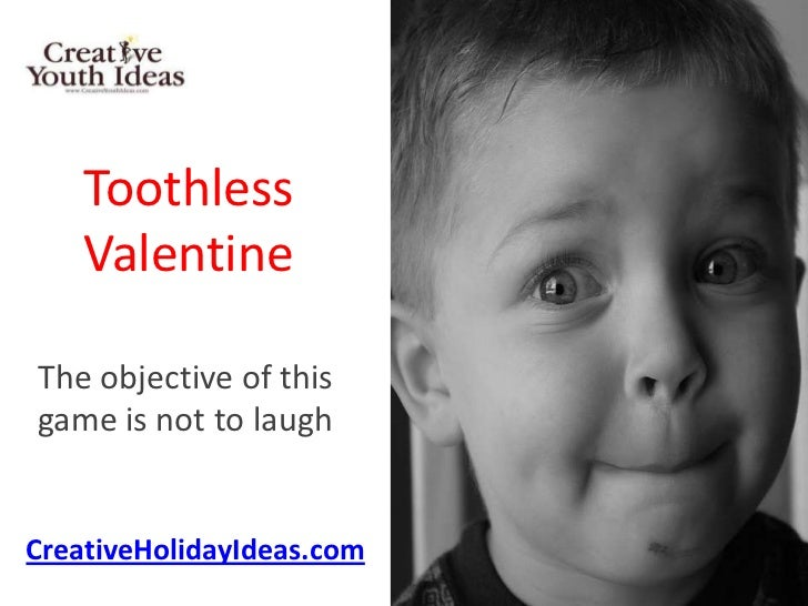Toothless    ValentineThe objective of thisgame is not to laughCreativeHolidayIdeas.com