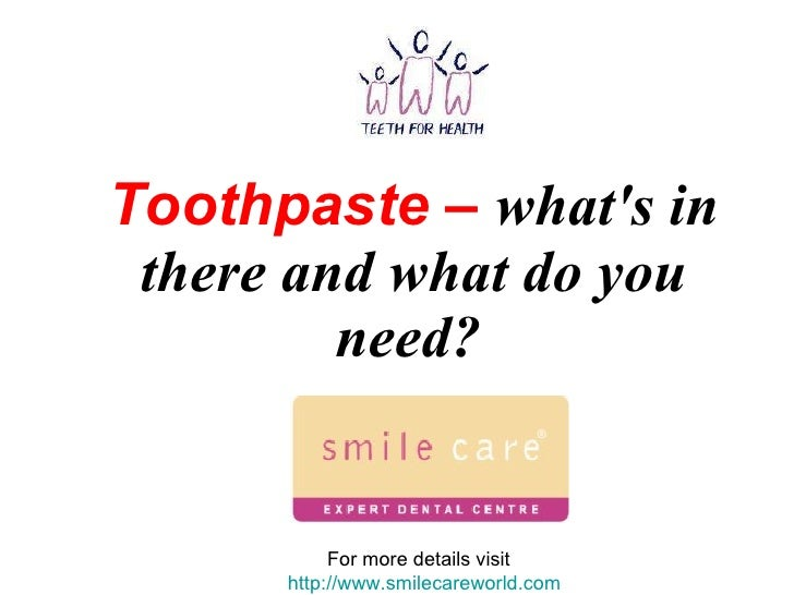 Toothpaste –   what's in there and what do you need?   For more details visit  http://www.smilecareworld.com