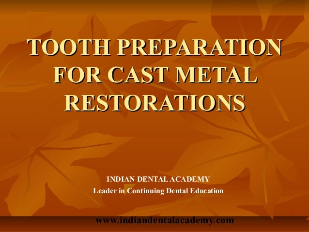 TOOTH PREPARATION  FOR CAST METAL   RESTORATIONS       INDIAN DENTAL ACADEMY    Leader in Continuing Dental Education    w...