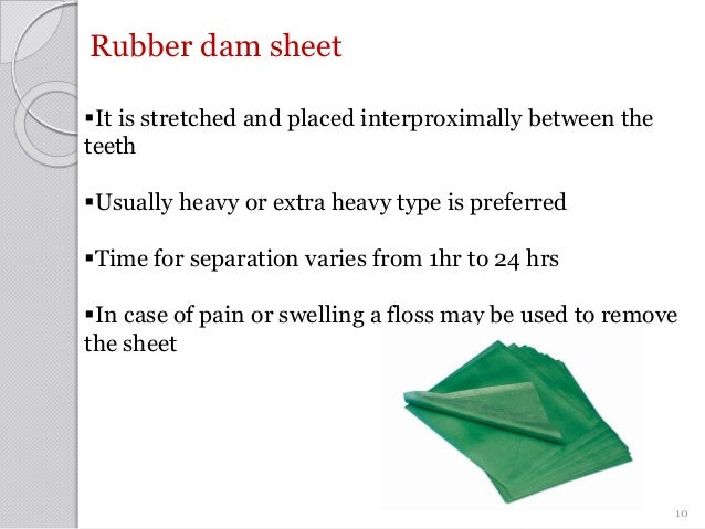 Rubber dam sheet It is stretched and placed interproximally between the teeth Usually heavy or extra heavy type is prefe...