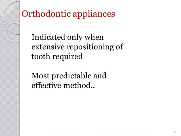 Orthodontic appliances Indicated only when extensive repositioning of tooth required Most predictable and effective method...