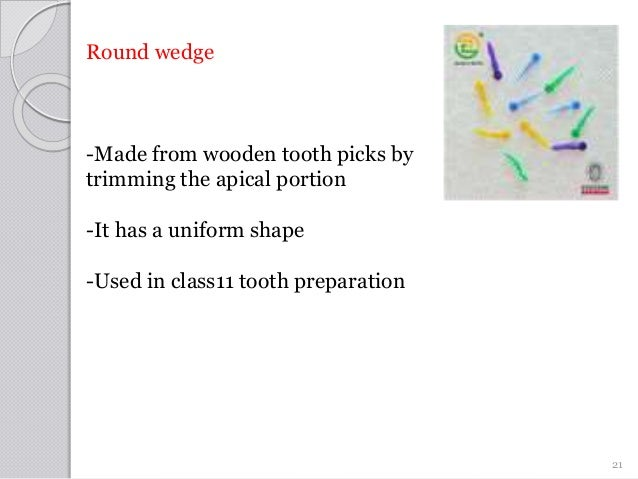 Round wedge -Made from wooden tooth picks by trimming the apical portion -It has a uniform shape -Used in class11 tooth pr...