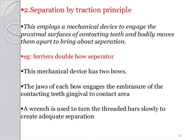2.Separation by traction principle This employs a mechanical device to engage the proximal surfaces of contacting teeth ...