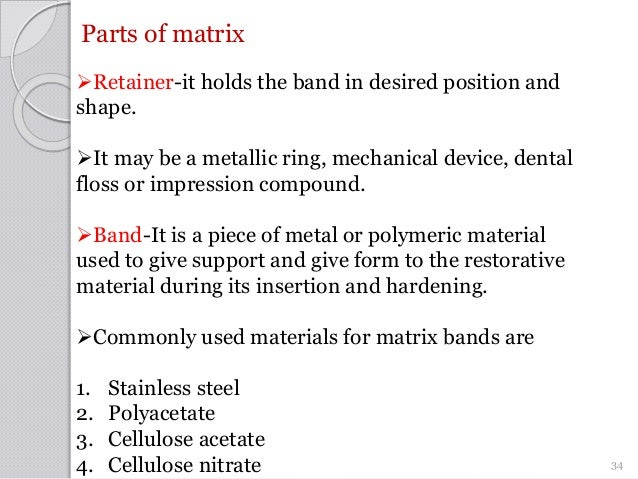 Parts of matrix Retainer-it holds the band in desired position and shape. It may be a metallic ring, mechanical device, ...
