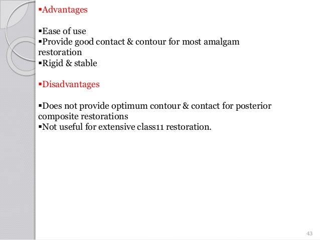 Advantages Ease of use Provide good contact & contour for most amalgam restoration Rigid & stable Disadvantages Does...