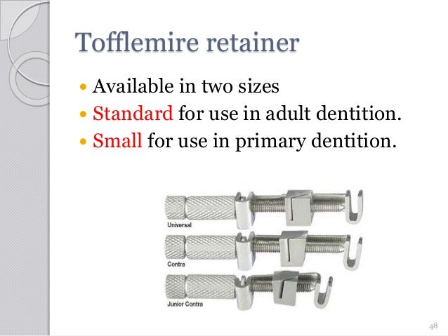 Tofflemire retainer  Available in two sizes  Standard for use in adult dentition.  Small for use in primary dentition. ...