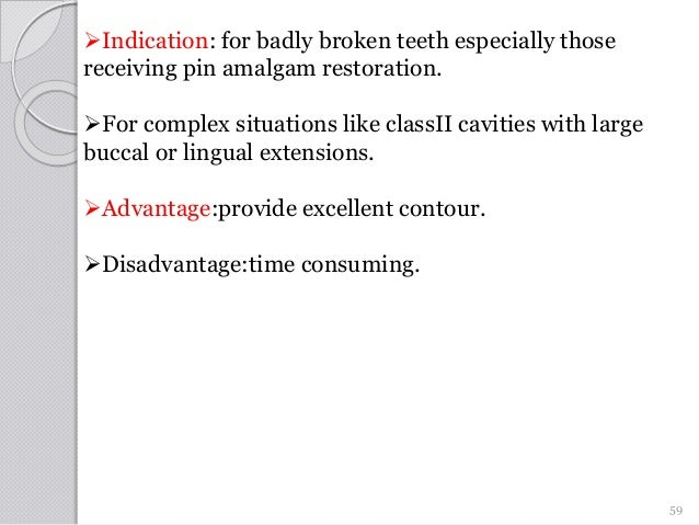 Indication: for badly broken teeth especially those receiving pin amalgam restoration. For complex situations like class...
