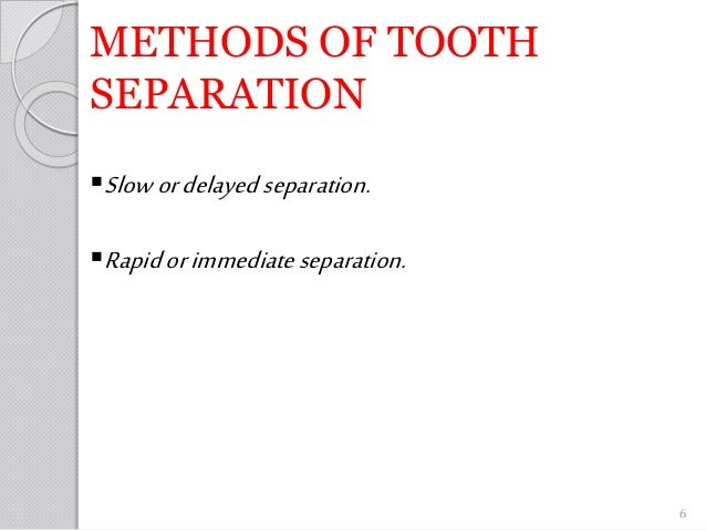 METHODS OF TOOTH SEPARATION Slowordelayedseparation. Rapidorimmediateseparation. 6