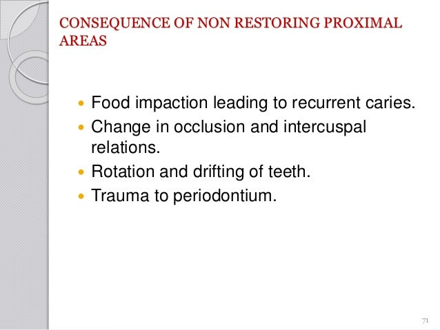 CONSEQUENCE OF NON RESTORING PROXIMAL AREAS  Food impaction leading to recurrent caries.  Change in occlusion and interc...