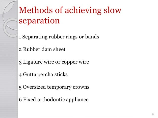 Methods of achieving slow separation 1 Separating rubber rings or bands 2 Rubber dam sheet 3 Ligature wire or copper wire ...
