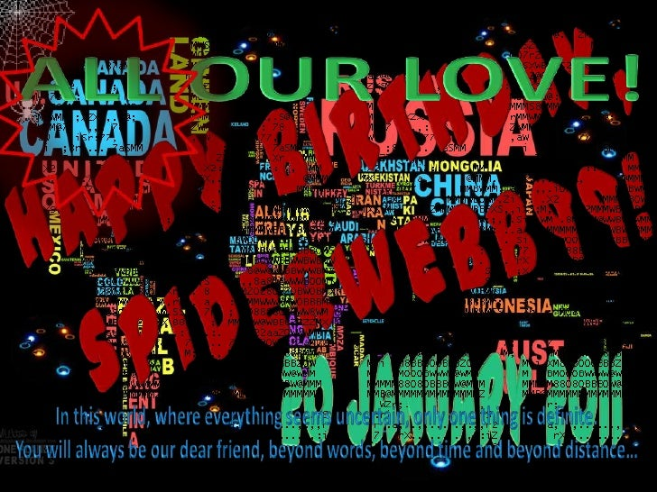 ALL OUR LOVE!<br />HAPPY BIRTHDAY,<br /> spiderwebb99!<br />20 January 2011<br />In this world, where everything seems unc...