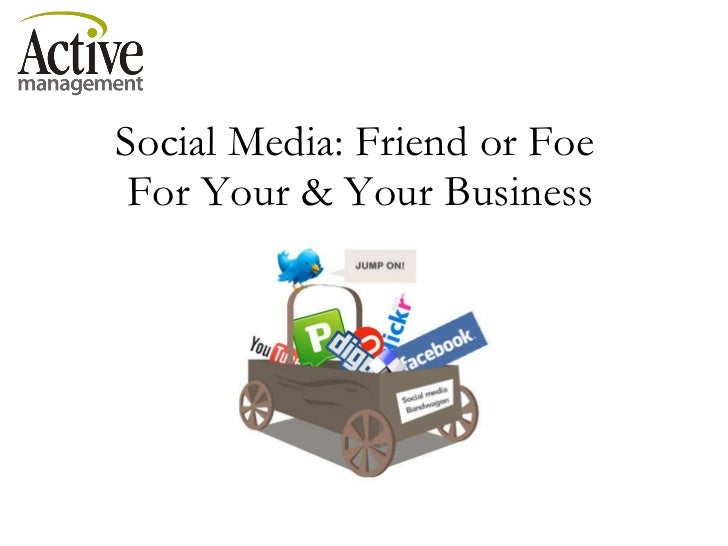 Social Media: Friend or Foe  For Your & Your Business