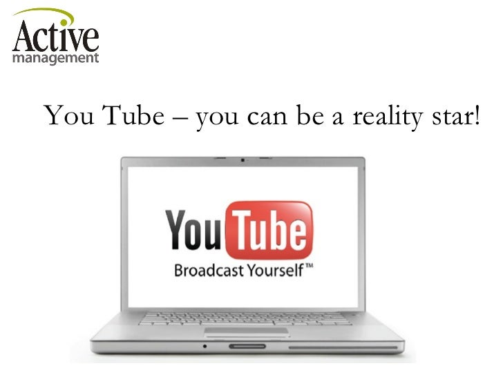 You Tube – you can be a reality star!