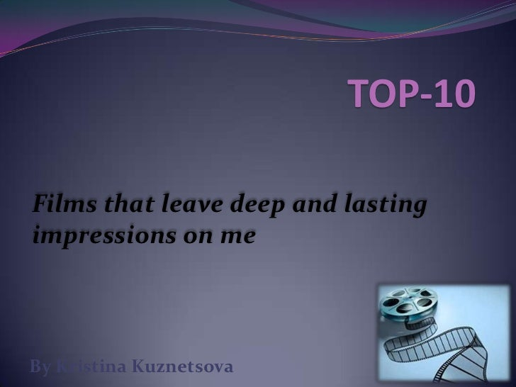 TOP-10<br />Films that leave deep and lasting impressions on me<br />By Kristina Kuznetsova<br />