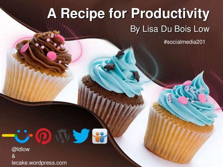 A Recipe for Productivity                        By Lisa Du Bois Low                                #socialmedia201@ldlow&...