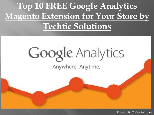 Prepared By: Techtic Solutions Top 10 FREE Google Analytics Magento Extension for Your Store by Techtic Solutions