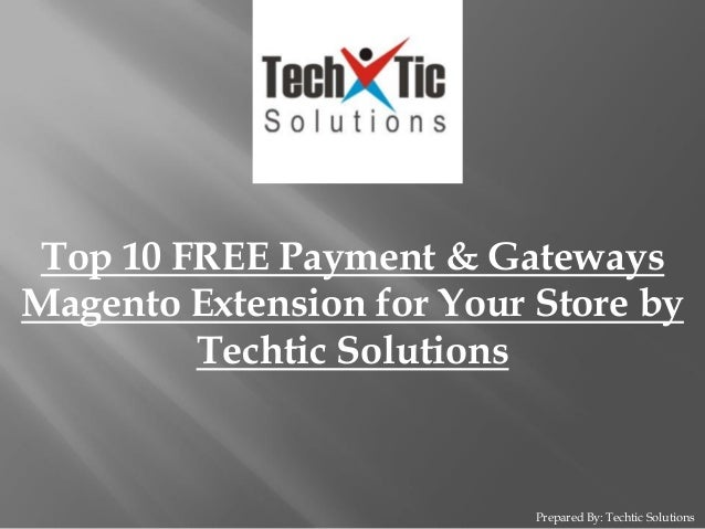 Prepared By: Techtic Solutions Top 10 FREE Payment & Gateways Magento Extension for Your Store by Techtic Solutions