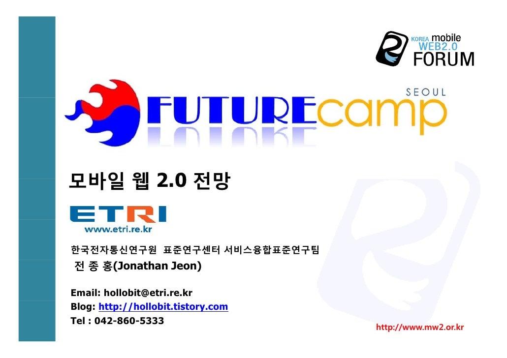 모바일 웹 2 0 전망       2.0   한국전자통신연구원 표준연구센터 서비스융합표준연구팀 전 종 홍(Jonathan Jeon)  Email: hollobit@etri.re.kr Blog: http://hollobi...